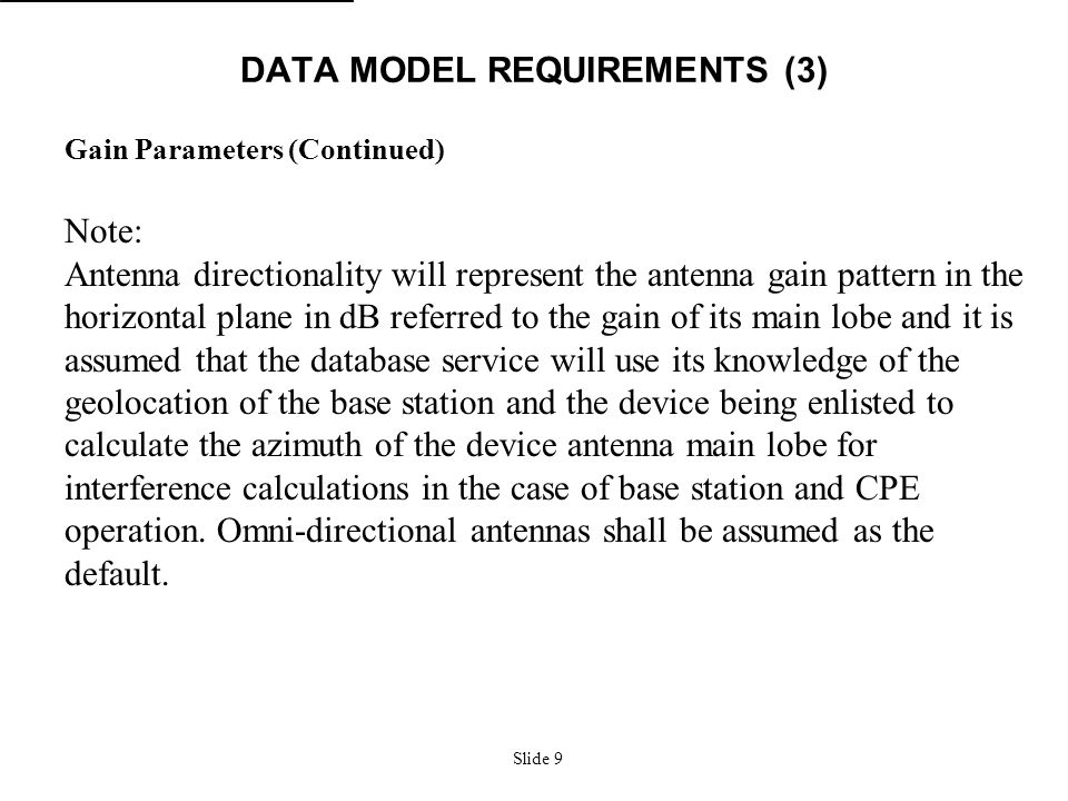 Slide 9 DATA MODEL REQUIREMENTS (3) Gain Parameters (Continued) Note: Antenna directionality will represent the antenna gain pattern in the horizontal