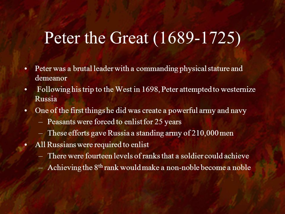 Peter the Great (1689-1725) Peter was a brutal leader with a commanding physical stature and demeanor Following his trip to the West in 1698, Peter attempted to westernize Russia One of the first things he did was create a powerful army and navy –Peasants were forced to enlist for 25 years –These efforts gave Russia a standing army of 210,000 men All Russians were required to enlist –There were fourteen levels of ranks that a soldier could achieve –Achieving the 8 th rank would make a non-noble become a noble