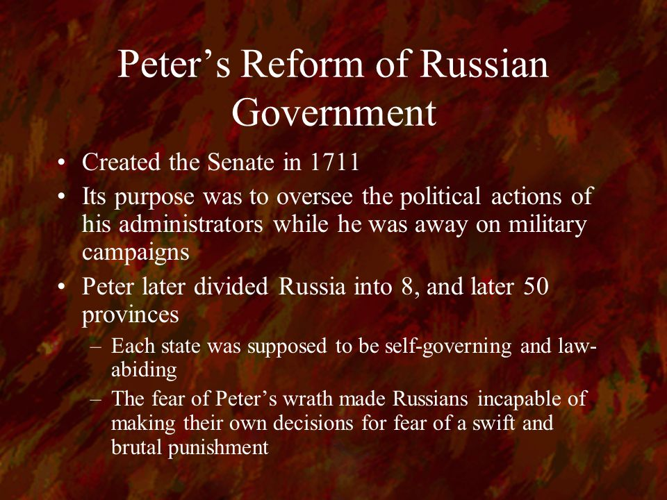 Peter's Reform of Russian Government Created the Senate in 1711 Its purpose was to oversee the political actions of his administrators while he was away on military campaigns Peter later divided Russia into 8, and later 50 provinces –Each state was supposed to be self-governing and law- abiding –The fear of Peter's wrath made Russians incapable of making their own decisions for fear of a swift and brutal punishment