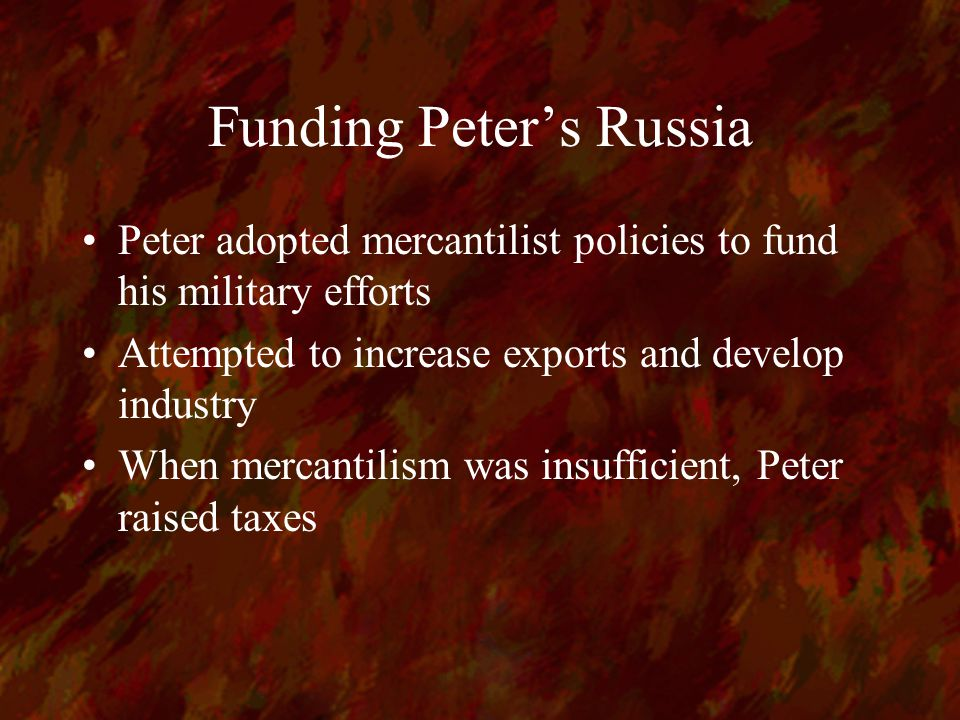 Funding Peter's Russia Peter adopted mercantilist policies to fund his military efforts Attempted to increase exports and develop industry When mercantilism was insufficient, Peter raised taxes