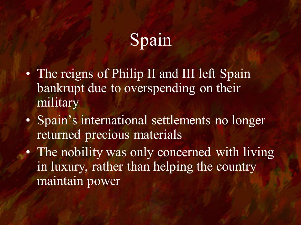 Spain The reigns of Philip II and III left Spain bankrupt due to overspending on their military Spain's international settlements no longer returned precious materials The nobility was only concerned with living in luxury, rather than helping the country maintain power