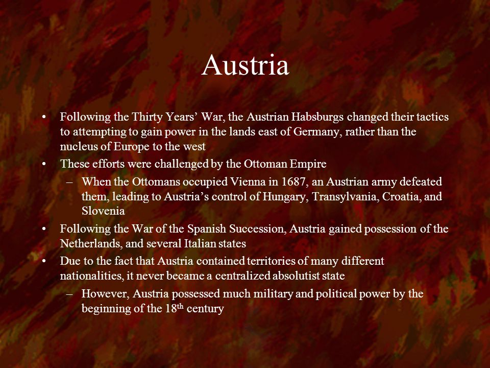 Austria Following the Thirty Years' War, the Austrian Habsburgs changed their tactics to attempting to gain power in the lands east of Germany, rather than the nucleus of Europe to the west These efforts were challenged by the Ottoman Empire –When the Ottomans occupied Vienna in 1687, an Austrian army defeated them, leading to Austria's control of Hungary, Transylvania, Croatia, and Slovenia Following the War of the Spanish Succession, Austria gained possession of the Netherlands, and several Italian states Due to the fact that Austria contained territories of many different nationalities, it never became a centralized absolutist state –However, Austria possessed much military and political power by the beginning of the 18 th century