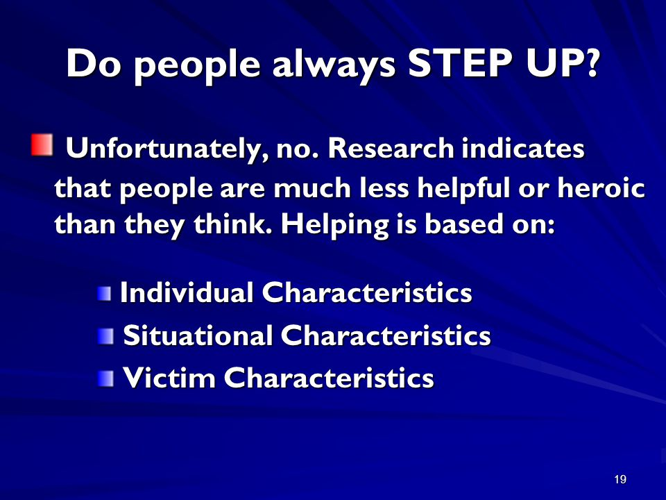 19 Do people always STEP UP? Unfortunately, no. Research indicates that people are much less helpful or heroic than they think. Helping is based on: U