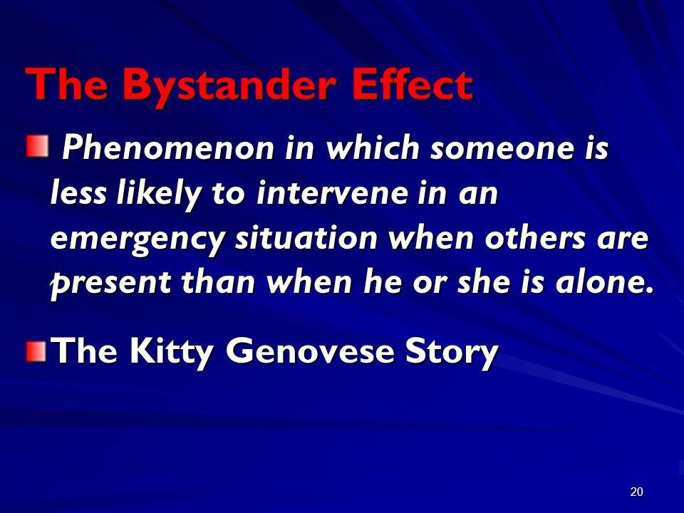 20 The Bystander Effect Phenomenon in which someone is less likely to intervene in an emergency situation when others are present than when he or she is alone.