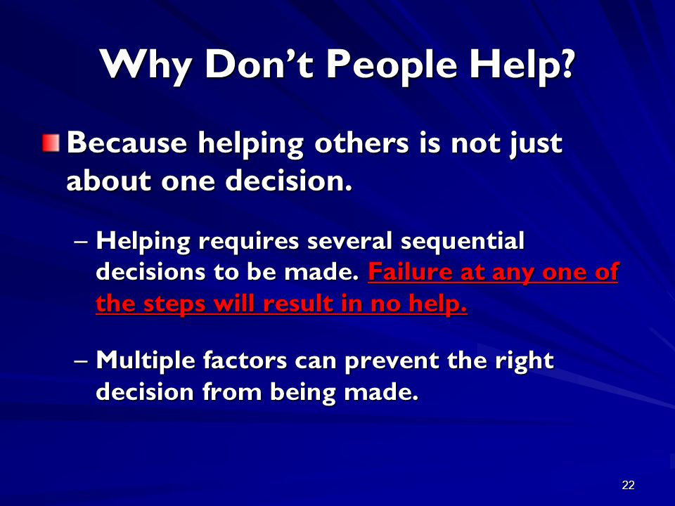 22 Why Don't People Help? Because helping others is not just about one decision. –Helping requires several sequential decisions to be made. Failure at