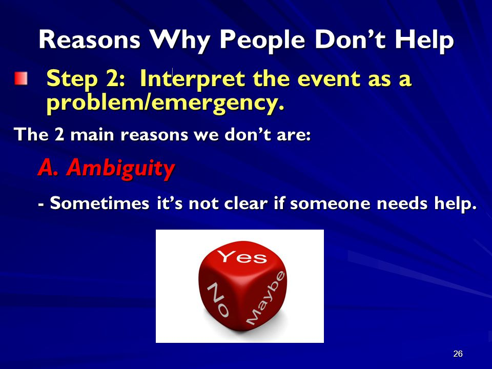 26 Reasons Why People Don't Help Step 2: Interpret the event as a problem/emergency. The 2 main reasons we don't are: A.Ambiguity - Sometimes it's not