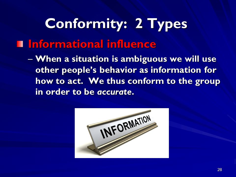 28 Conformity: 2 Types Informational influence Informational influence –When a situation is ambiguous we will use other people's behavior as informati