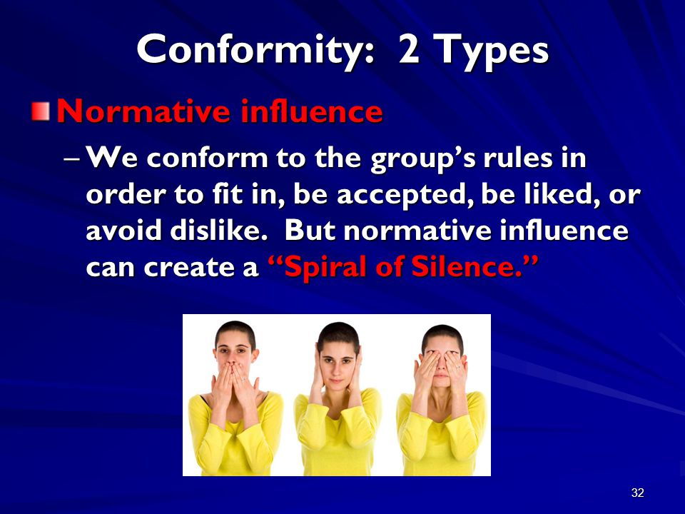 32 Conformity: 2 Types Normative influence –We conform to the group's rules in order to fit in, be accepted, be liked, or avoid dislike.