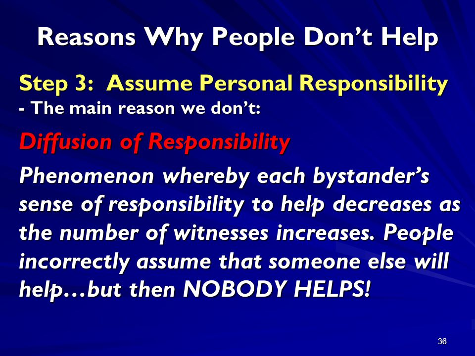 36 Reasons Why People Don't Help Step 3: Assume Personal Responsibility - The main reason we don't: Diffusion of Responsibility Phenomenon whereby each bystander's sense of responsibility to help decreases as the number of witnesses increases.