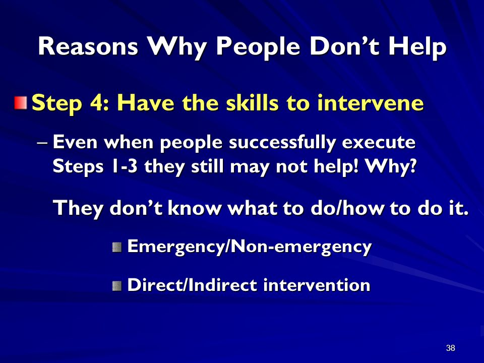 38 Reasons Why People Don't Help Step 4: Have the skills to intervene –Even when people successfully execute Steps 1-3 they still may not help! Why? T