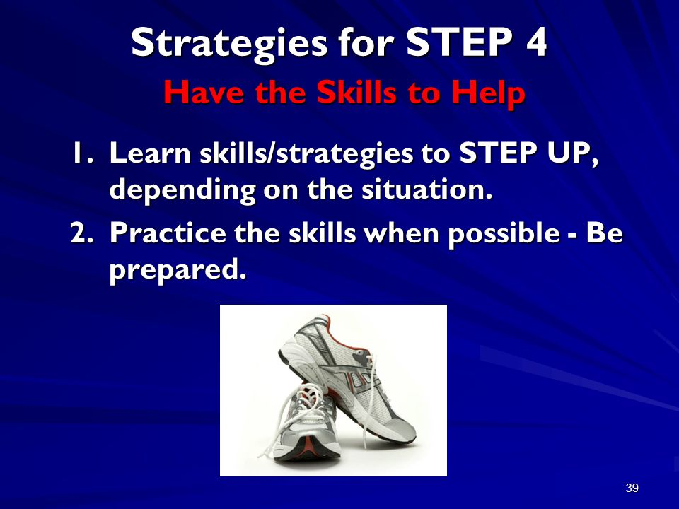 39 Strategies for STEP 4 Have the Skills to Help 1.Learn skills/strategies to STEP UP, depending on the situation.