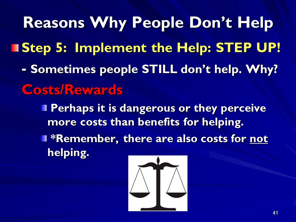 41 Reasons Why People Don't Help Step 5: Implement the Help: STEP UP! - Sometimes people STILL don't help. Why? Costs/Rewards Perhaps it is dangerous