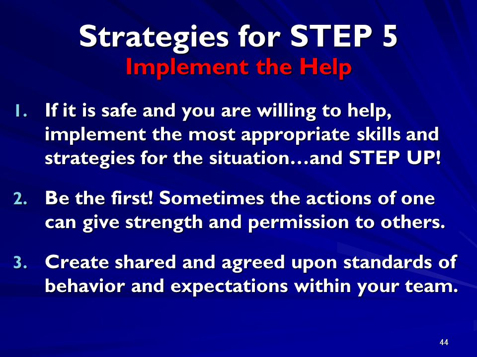 44 Strategies for STEP 5 Implement the Help 1. If it is safe and you are willing to help, implement the most appropriate skills and strategies for the
