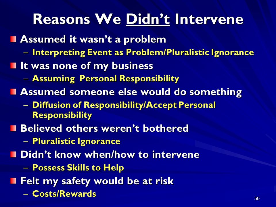 50 Reasons We Didn't Intervene Assumed it wasn't a problem –Interpreting Event as Problem/Pluralistic Ignorance It was none of my business –Assuming Personal Responsibility Assumed someone else would do something –Diffusion of Responsibility/Accept Personal Responsibility Believed others weren't bothered –Pluralistic Ignorance Didn't know when/how to intervene –Possess Skills to Help Felt my safety would be at risk –Costs/Rewards
