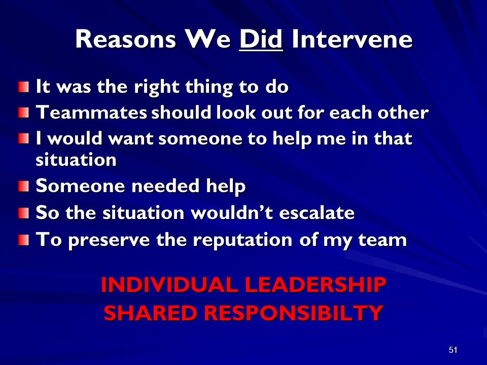 51 Reasons We Did Intervene It was the right thing to do Teammates should look out for each other I would want someone to help me in that situation Someone needed help So the situation wouldn't escalate To preserve the reputation of my team INDIVIDUAL LEADERSHIP SHARED RESPONSIBILTY