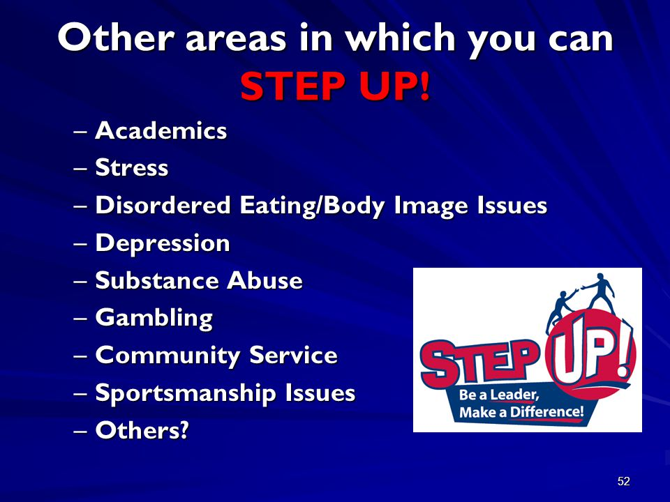 52 Other areas in which you can STEP UP! –Academics –Stress –Disordered Eating/Body Image Issues –Depression –Substance Abuse –Gambling –Community Ser