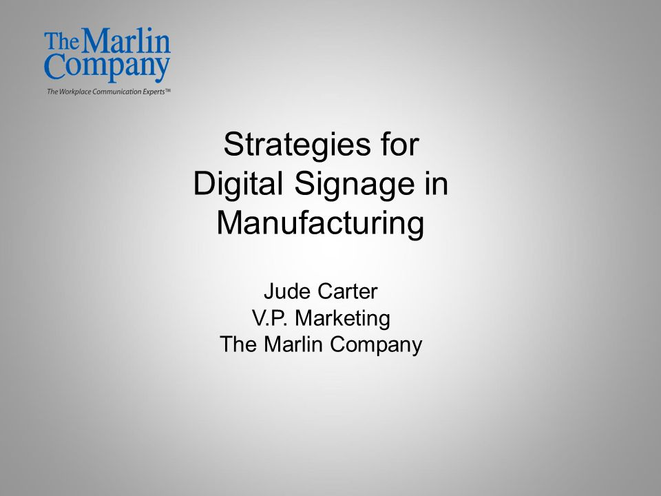 Strategies for Digital Signage in Manufacturing Jude Carter V.P. Marketing The Marlin Company