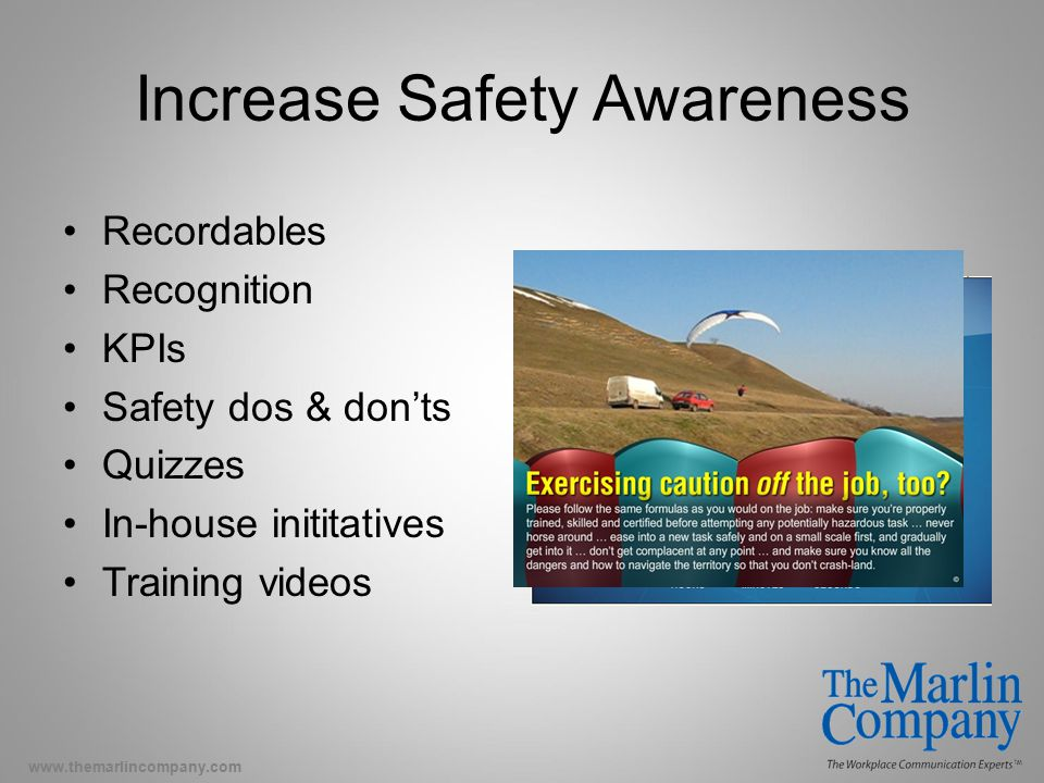 www.themarlincompany.com Increase Safety Awareness Recordables Recognition KPIs Safety dos & don'ts Quizzes In-house inititatives Training videos