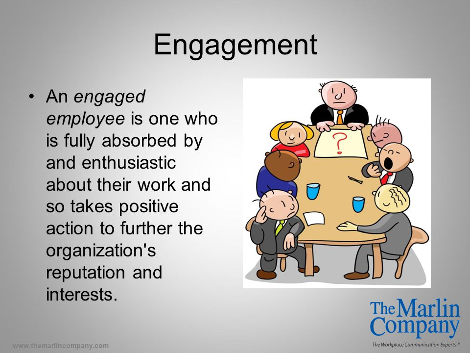 www.themarlincompany.com Engagement An engaged employee is one who is fully absorbed by and enthusiastic about their work and so takes positive action to further the organization s reputation and interests.