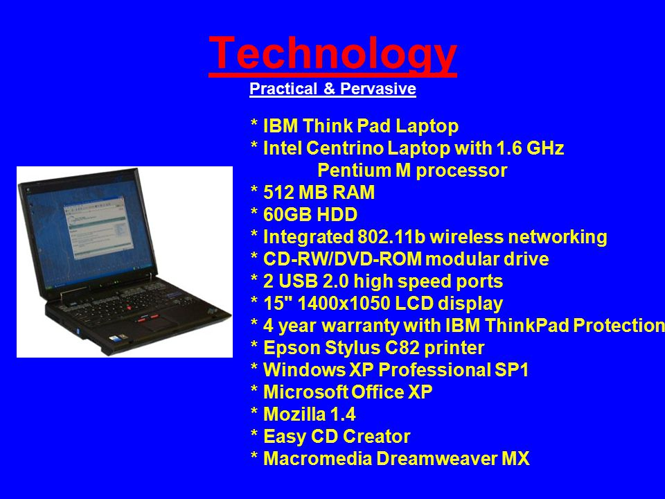 Technology Practical & Pervasive * IBM Think Pad Laptop * Intel Centrino Laptop with 1.6 GHz Pentium M processor * 512 MB RAM * 60GB HDD * Integrated 802.11b wireless networking * CD-RW/DVD-ROM modular drive * 2 USB 2.0 high speed ports * 15 1400x1050 LCD display * 4 year warranty with IBM ThinkPad Protection * Epson Stylus C82 printer * Windows XP Professional SP1 * Microsoft Office XP * Mozilla 1.4 * Easy CD Creator * Macromedia Dreamweaver MX