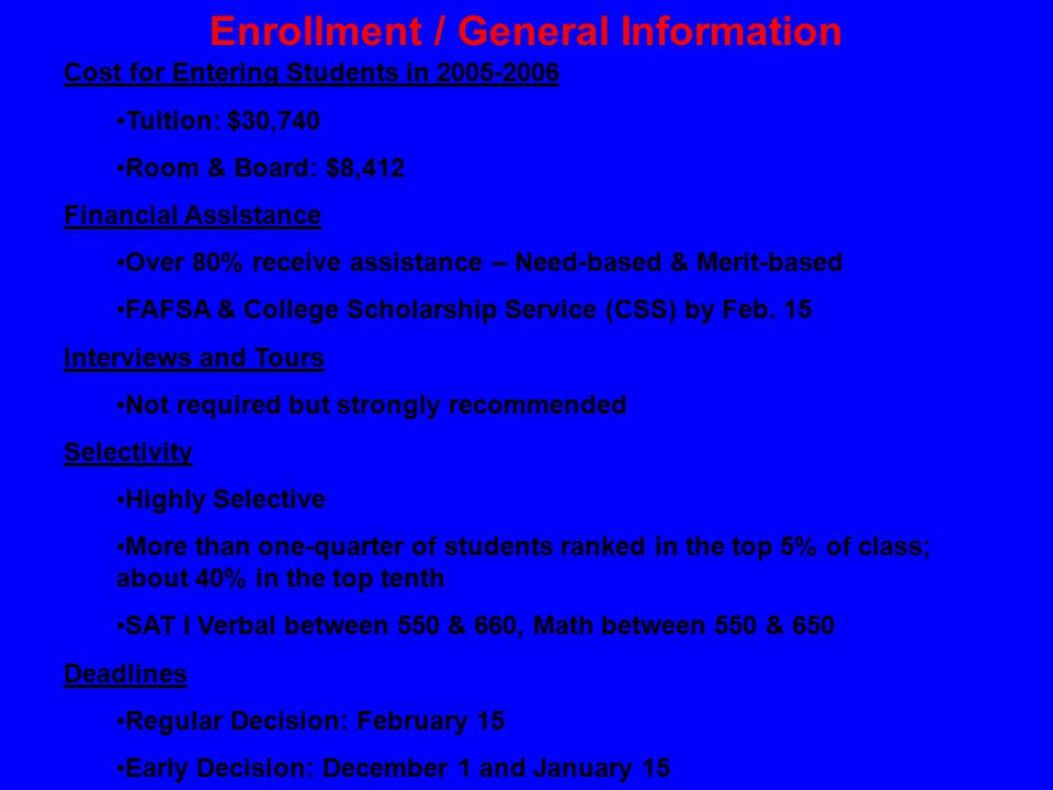 Enrollment / General Information Cost for Entering Students in 2005-2006 Tuition: $30,740 Room & Board: $8,412 Financial Assistance Over 80% receive assistance – Need-based & Merit-based FAFSA & College Scholarship Service (CSS) by Feb.