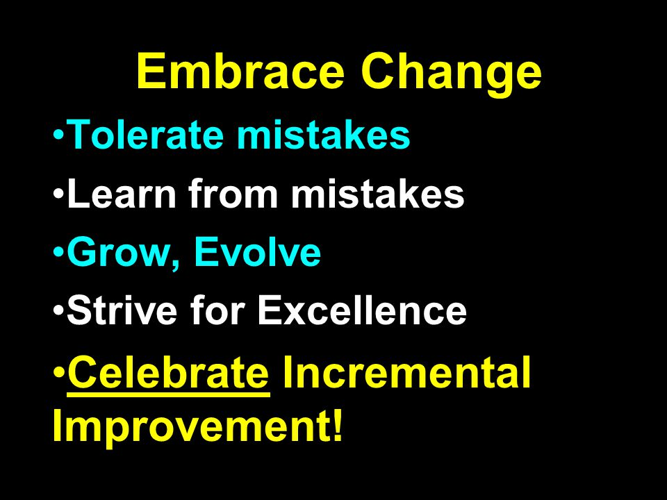 Embrace Change Tolerate mistakes Learn from mistakes Grow, Evolve Strive for Excellence Celebrate Incremental Improvement!