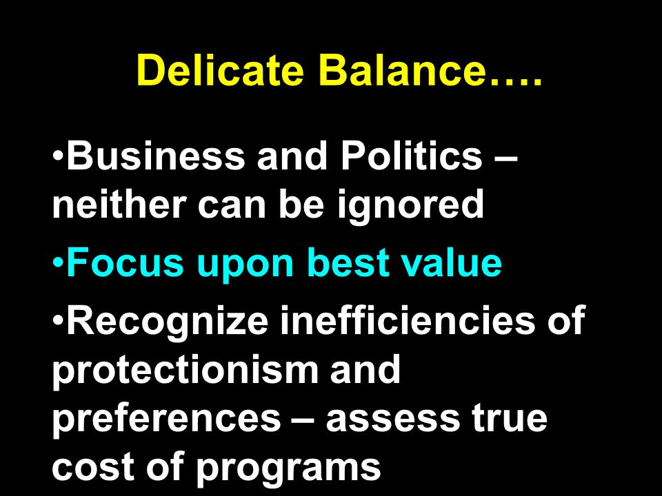 Delicate Balance…. Business and Politics – neither can be ignored Focus upon best value Recognize inefficiencies of protectionism and preferences – as