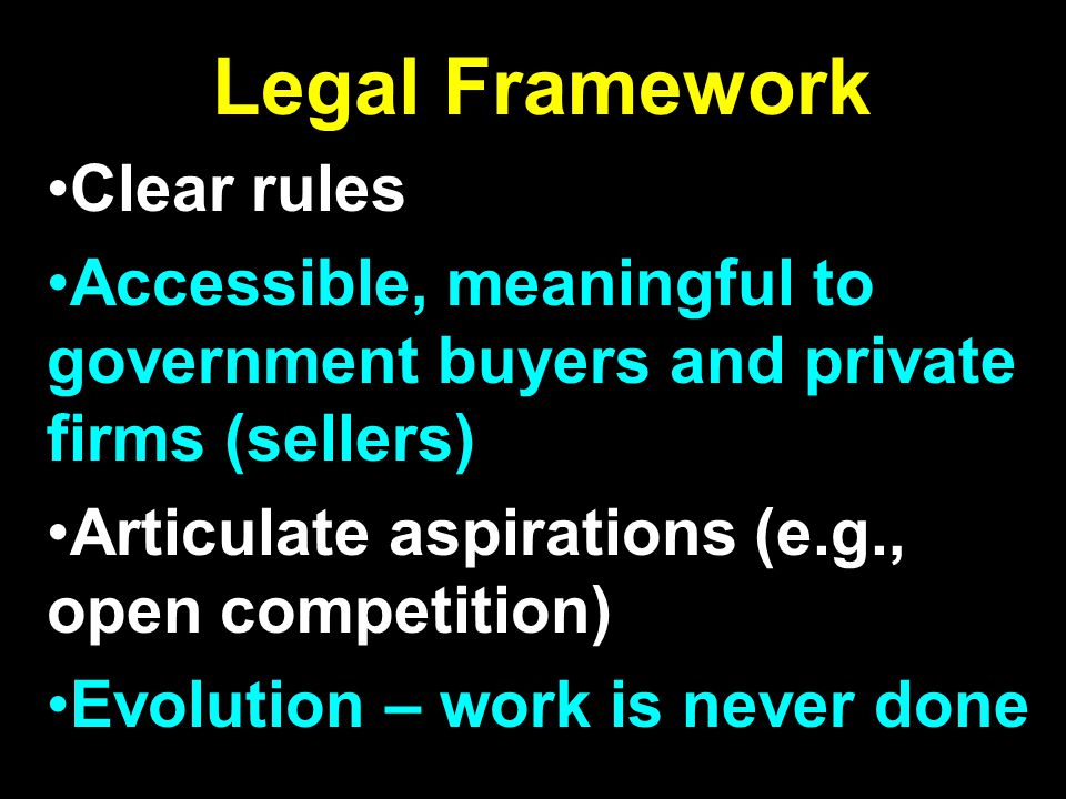 Legal Framework Clear rules Accessible, meaningful to government buyers and private firms (sellers) Articulate aspirations (e.g., open competition) Evolution – work is never done