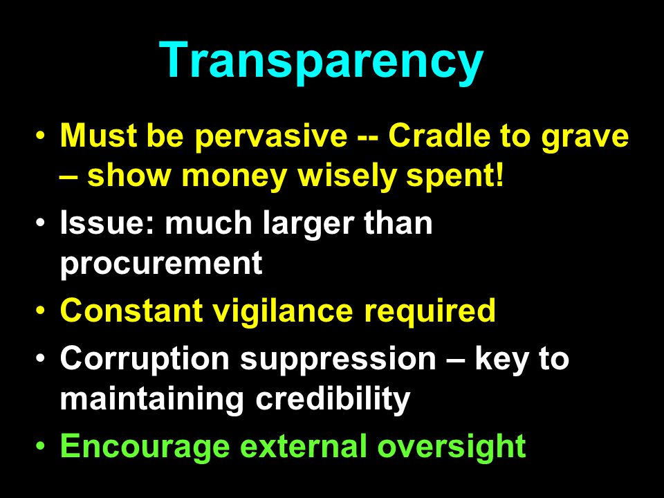 Transparency Must be pervasive -- Cradle to grave – show money wisely spent! Issue: much larger than procurement Constant vigilance required Corruptio