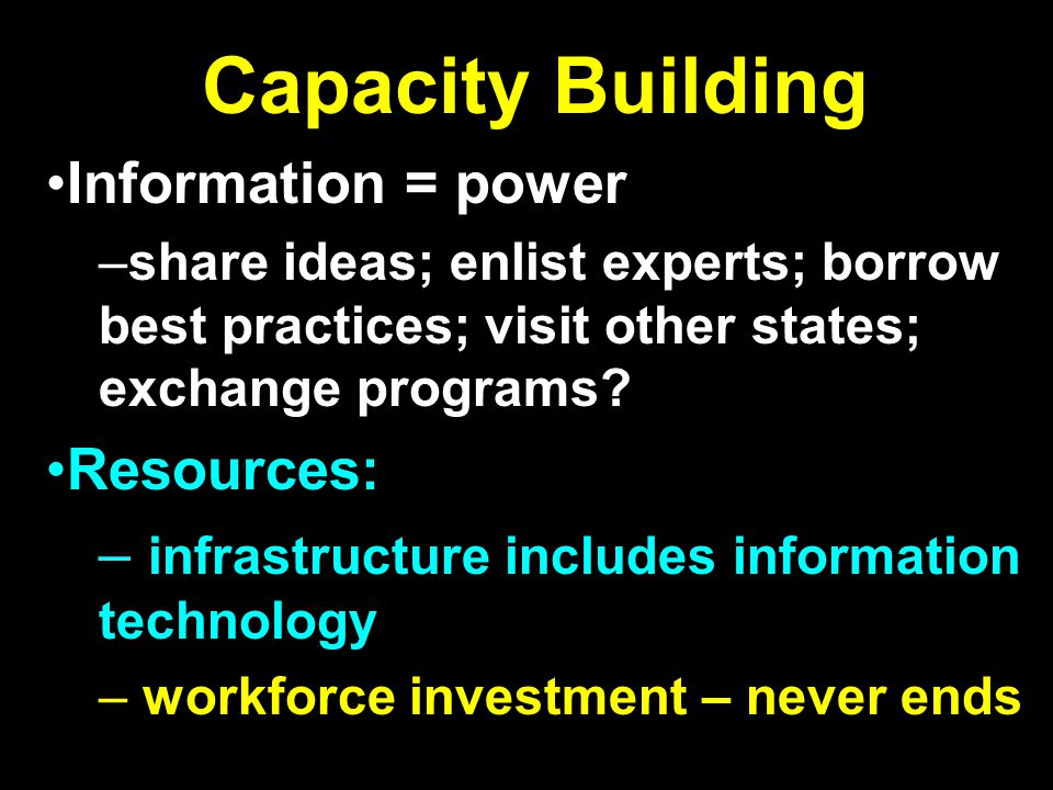Capacity Building Information = power –share ideas; enlist experts; borrow best practices; visit other states; exchange programs? Resources: – infrast