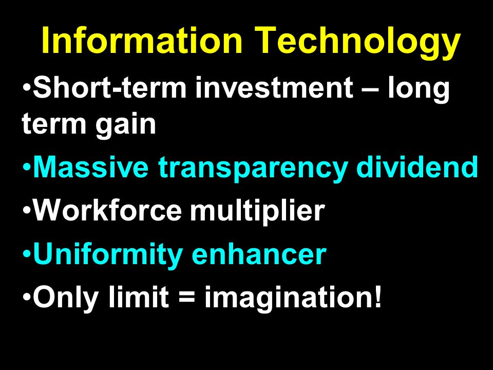 Information Technology Short-term investment – long term gain Massive transparency dividend Workforce multiplier Uniformity enhancer Only limit = imag