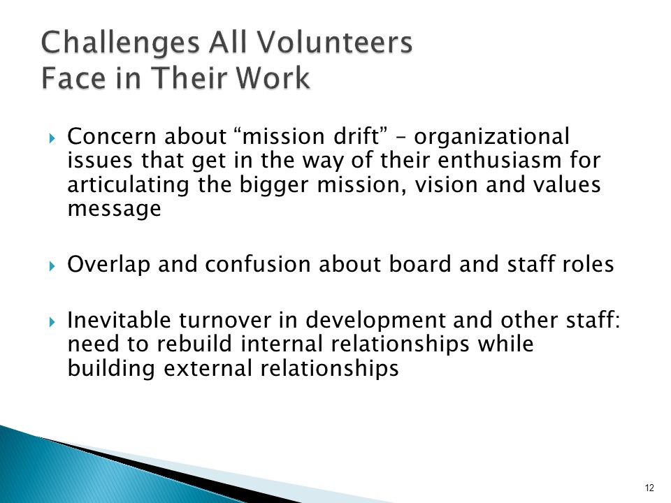  Concern about mission drift – organizational issues that get in the way of their enthusiasm for articulating the bigger mission, vision and values message  Overlap and confusion about board and staff roles  Inevitable turnover in development and other staff: need to rebuild internal relationships while building external relationships 12
