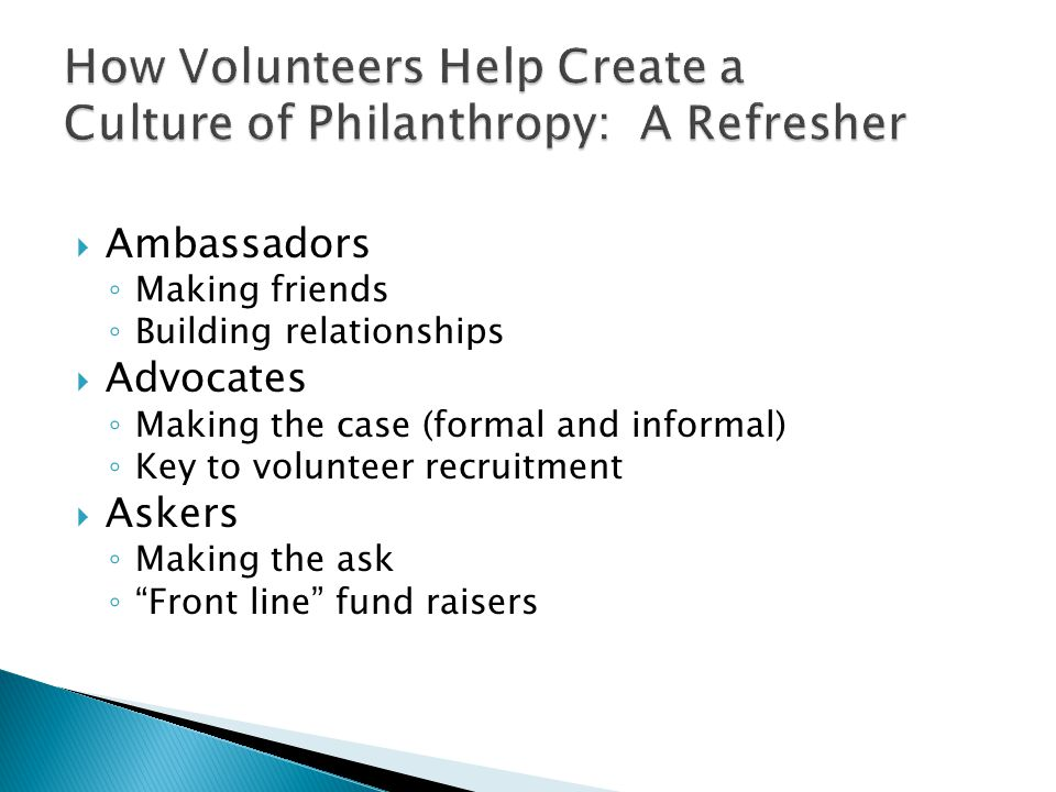  Ambassadors ◦ Making friends ◦ Building relationships  Advocates ◦ Making the case (formal and informal) ◦ Key to volunteer recruitment  Askers ◦ Making the ask ◦ Front line fund raisers