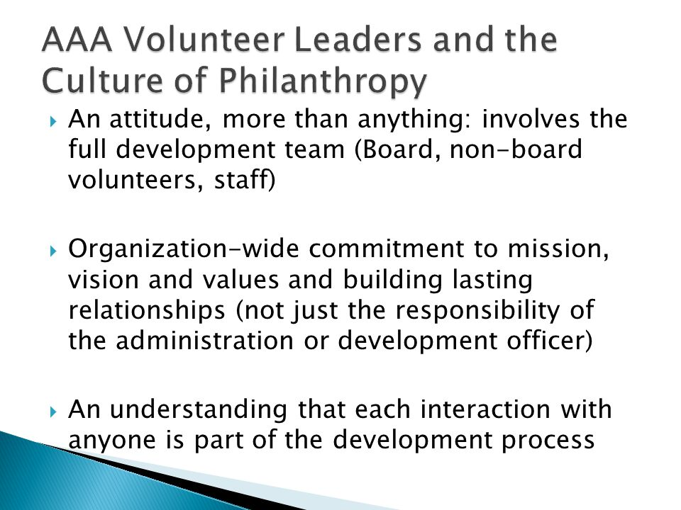  An attitude, more than anything: involves the full development team (Board, non-board volunteers, staff)  Organization-wide commitment to mission, vision and values and building lasting relationships (not just the responsibility of the administration or development officer)  An understanding that each interaction with anyone is part of the development process
