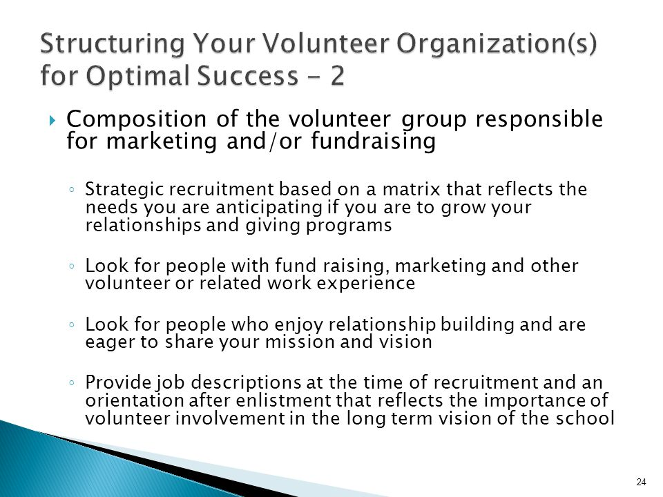  Composition of the volunteer group responsible for marketing and/or fundraising ◦ Strategic recruitment based on a matrix that reflects the needs you are anticipating if you are to grow your relationships and giving programs ◦ Look for people with fund raising, marketing and other volunteer or related work experience ◦ Look for people who enjoy relationship building and are eager to share your mission and vision ◦ Provide job descriptions at the time of recruitment and an orientation after enlistment that reflects the importance of volunteer involvement in the long term vision of the school 24