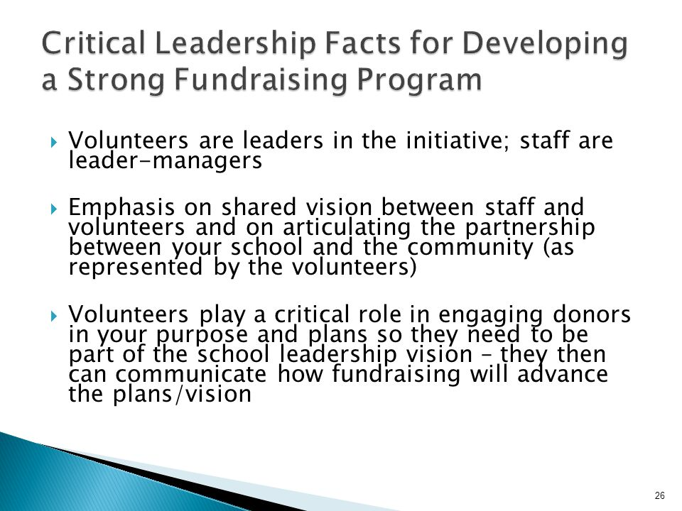  Volunteers are leaders in the initiative; staff are leader-managers  Emphasis on shared vision between staff and volunteers and on articulating the partnership between your school and the community (as represented by the volunteers)  Volunteers play a critical role in engaging donors in your purpose and plans so they need to be part of the school leadership vision – they then can communicate how fundraising will advance the plans/vision 26