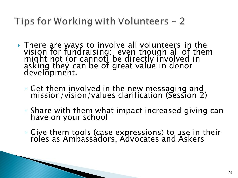  There are ways to involve all volunteers in the vision for fundraising: even though all of them might not (or cannot) be directly involved in asking they can be of great value in donor development.