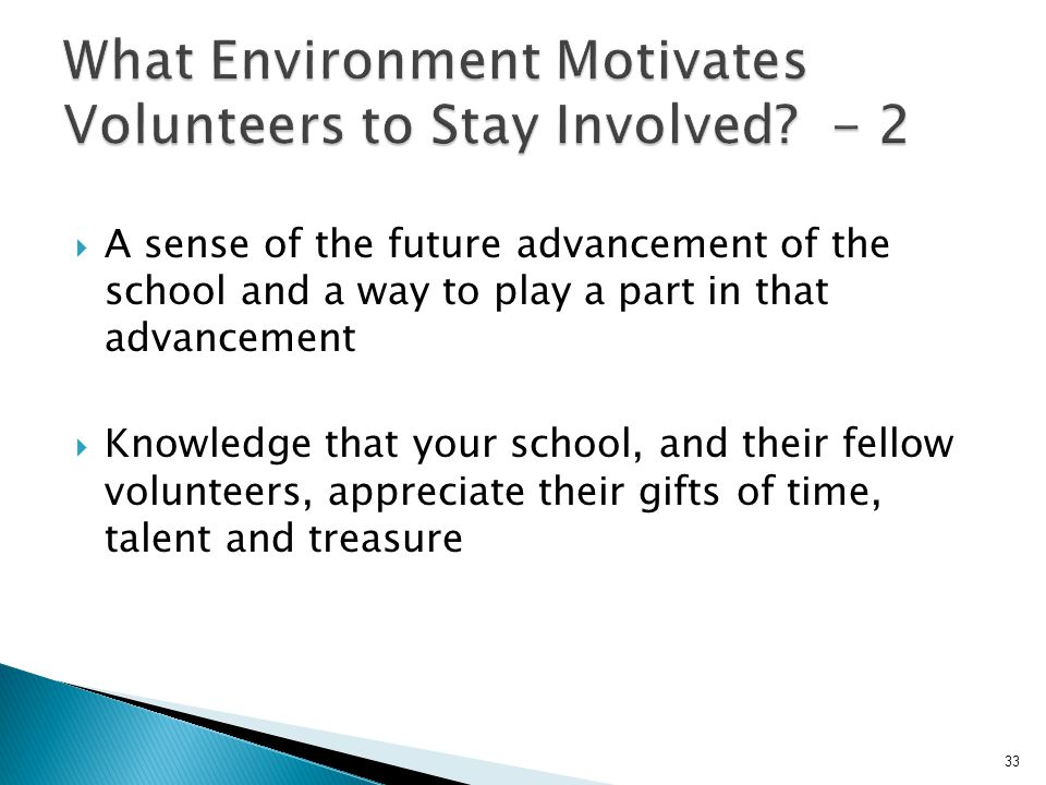  A sense of the future advancement of the school and a way to play a part in that advancement  Knowledge that your school, and their fellow volunteers, appreciate their gifts of time, talent and treasure 33
