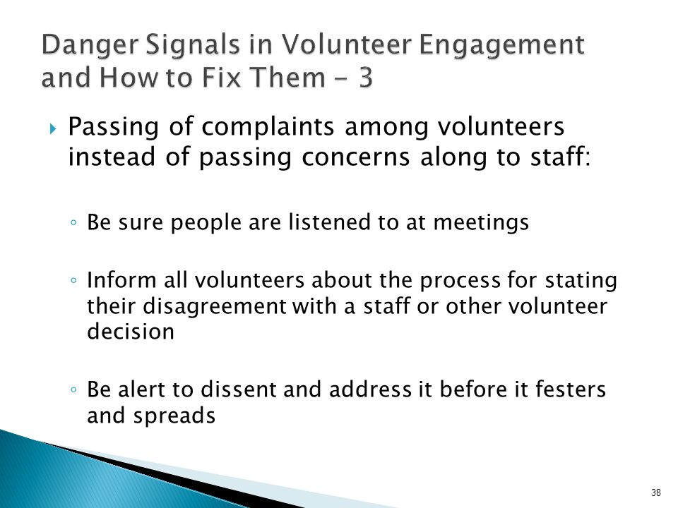  Passing of complaints among volunteers instead of passing concerns along to staff: ◦ Be sure people are listened to at meetings ◦ Inform all volunteers about the process for stating their disagreement with a staff or other volunteer decision ◦ Be alert to dissent and address it before it festers and spreads 38