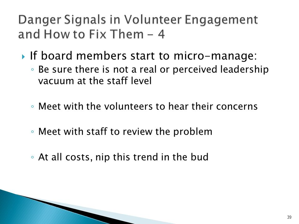 If board members start to micro-manage: ◦ Be sure there is not a real or perceived leadership vacuum at the staff level ◦ Meet with the volunteers to hear their concerns ◦ Meet with staff to review the problem ◦ At all costs, nip this trend in the bud 39