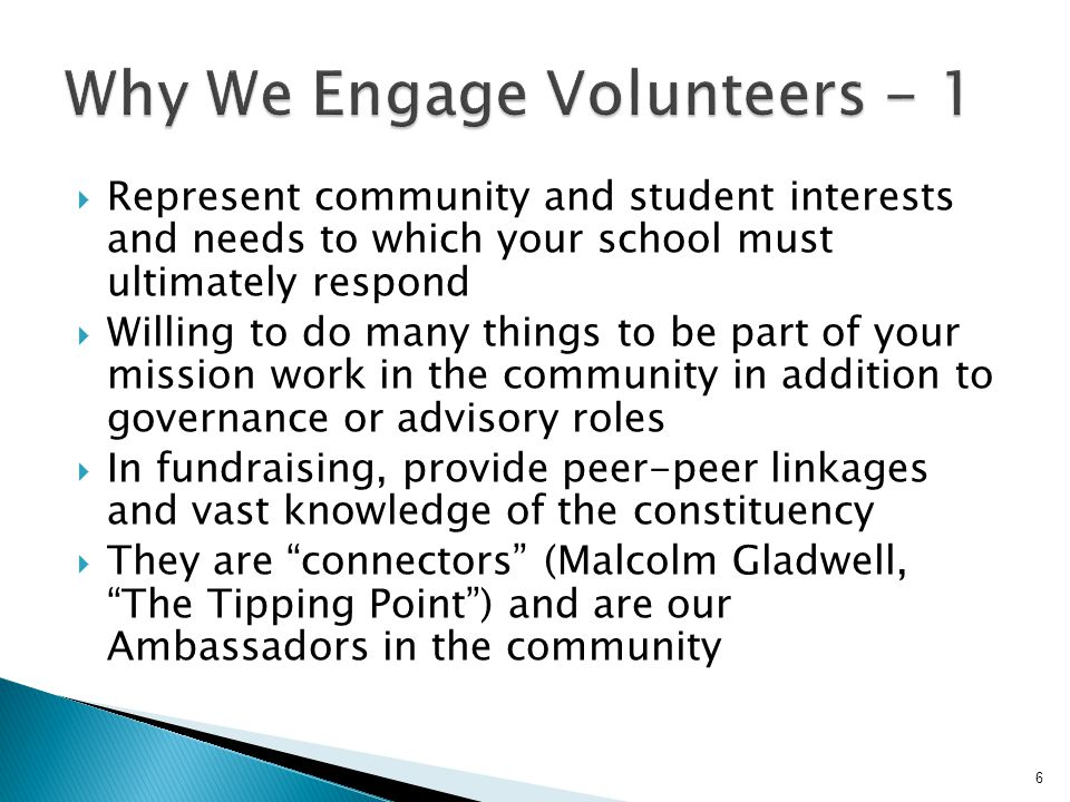  Represent community and student interests and needs to which your school must ultimately respond  Willing to do many things to be part of your mission work in the community in addition to governance or advisory roles  In fundraising, provide peer-peer linkages and vast knowledge of the constituency  They are connectors (Malcolm Gladwell, The Tipping Point ) and are our Ambassadors in the community 6