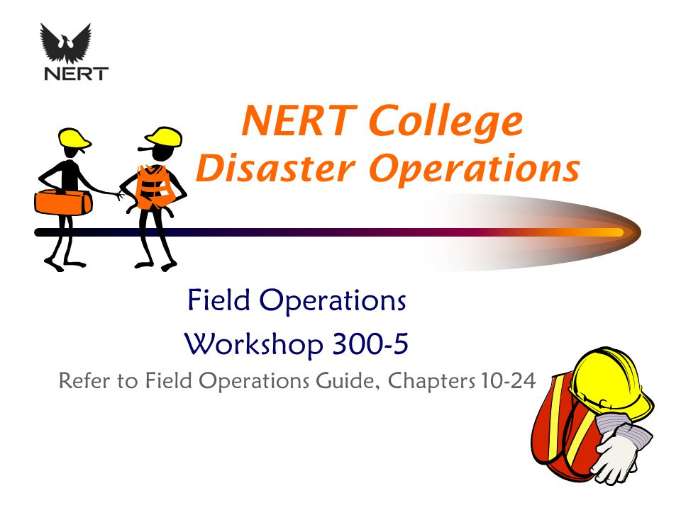 NERT College Disaster Operations Field Operations Workshop 300-5 Refer to Field Operations Guide, Chapters 10-24