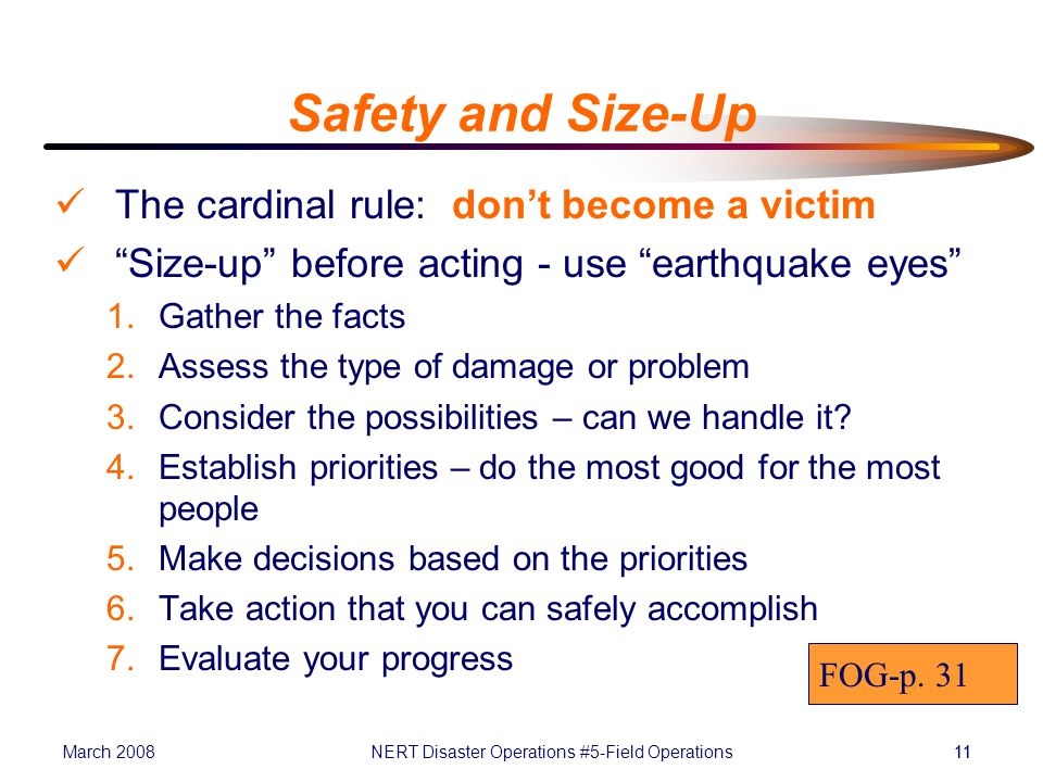 March 2008NERT Disaster Operations #5-Field Operations11 Safety and Size-Up The cardinal rule: don't become a victim Size-up before acting - use earthquake eyes 1.Gather the facts 2.Assess the type of damage or problem 3.Consider the possibilities – can we handle it.