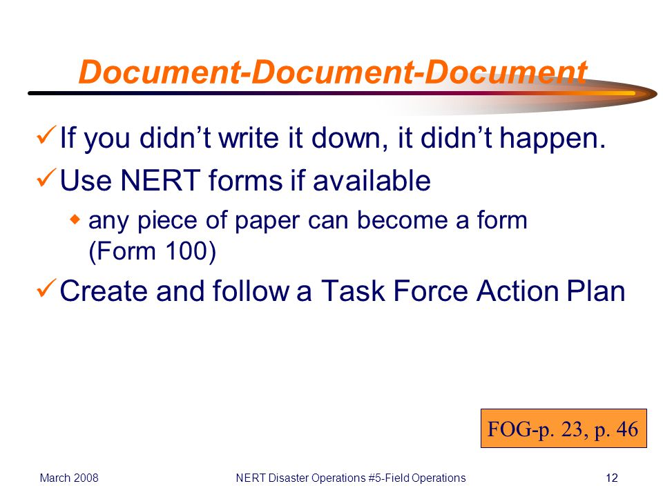 March 2008NERT Disaster Operations #5-Field Operations12 Document-Document-Document If you didn't write it down, it didn't happen.