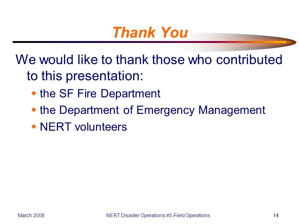 March 2008NERT Disaster Operations #5-Field Operations14 Thank You We would like to thank those who contributed to this presentation:  the SF Fire Department  the Department of Emergency Management  NERT volunteers