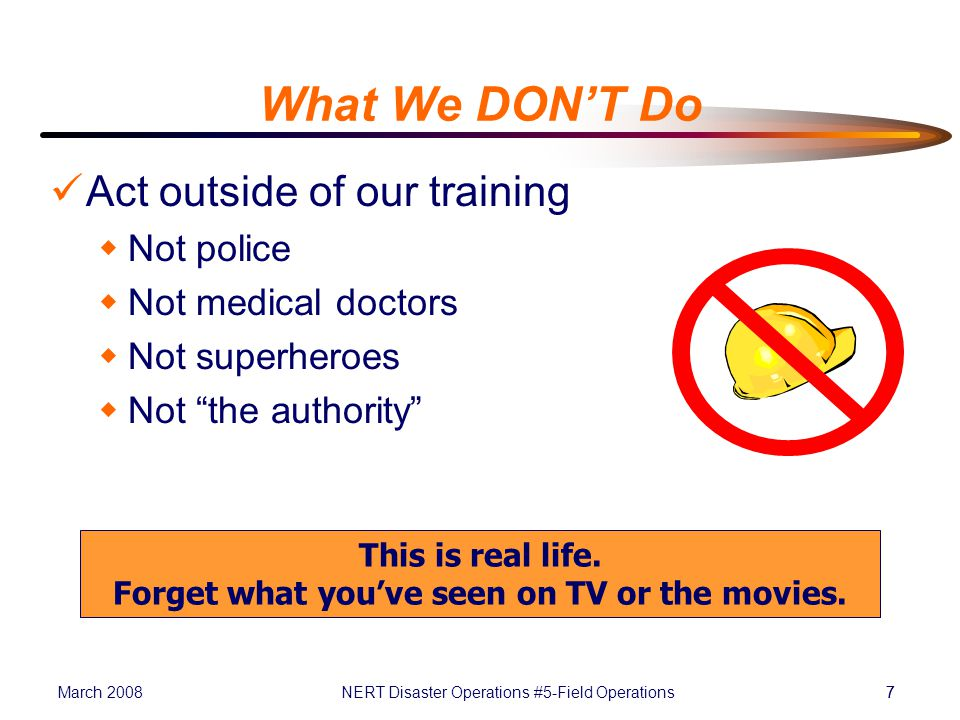 March 2008NERT Disaster Operations #5-Field Operations77 What We DON'T Do Act outside of our training  Not police  Not medical doctors  Not superheroes  Not the authority This is real life.