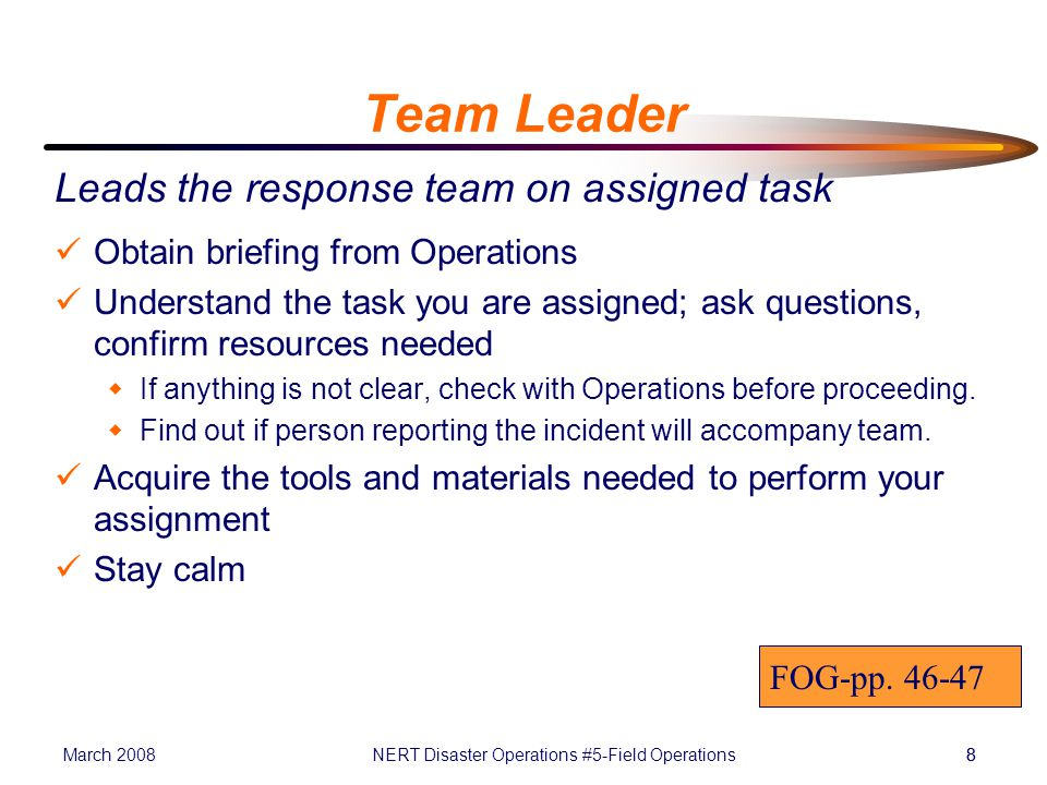 March 2008NERT Disaster Operations #5-Field Operations88 Team Leader Leads the response team on assigned task Obtain briefing from Operations Understand the task you are assigned; ask questions, confirm resources needed  If anything is not clear, check with Operations before proceeding.