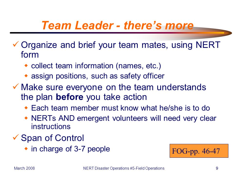 March 2008NERT Disaster Operations #5-Field Operations99 Team Leader - there's more Organize and brief your team mates, using NERT form  collect team information (names, etc.)  assign positions, such as safety officer Make sure everyone on the team understands the plan before you take action  Each team member must know what he/she is to do  NERTs AND emergent volunteers will need very clear instructions Span of Control  in charge of 3-7 people FOG-pp.