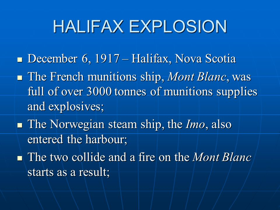 HALIFAX EXPLOSION December 6, 1917 – Halifax, Nova Scotia December 6, 1917 – Halifax, Nova Scotia The French munitions ship, Mont Blanc, was full of over 3000 tonnes of munitions supplies and explosives; The French munitions ship, Mont Blanc, was full of over 3000 tonnes of munitions supplies and explosives; The Norwegian steam ship, the Imo, also entered the harbour; The Norwegian steam ship, the Imo, also entered the harbour; The two collide and a fire on the Mont Blanc starts as a result; The two collide and a fire on the Mont Blanc starts as a result;