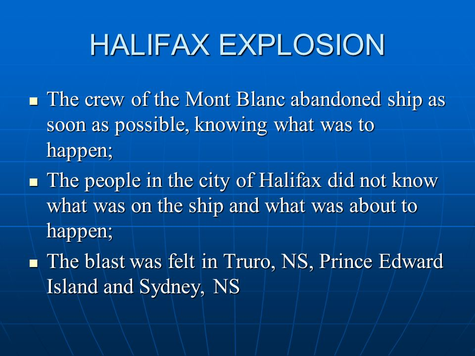 HALIFAX EXPLOSION The crew of the Mont Blanc abandoned ship as soon as possible, knowing what was to happen; The crew of the Mont Blanc abandoned ship as soon as possible, knowing what was to happen; The people in the city of Halifax did not know what was on the ship and what was about to happen; The people in the city of Halifax did not know what was on the ship and what was about to happen; The blast was felt in Truro, NS, Prince Edward Island and Sydney, NS The blast was felt in Truro, NS, Prince Edward Island and Sydney, NS